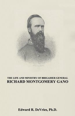 THE LIFE AND MINISTRY OF BRIGADIER GENERAL RICHARD MONTGOMERY GANO: The Christian Generals - Volume 3