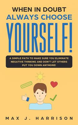 When in Doubt - Always Choose Yourself!: A Simple Path to Make Sure You Eliminate Negative Thinking and Dont Let Others Put You Down Anymore!