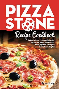 Pizza Stone Recipe Cookbook: Cooking Delicious Pizza Craft Recipes For Your Grill and Oven or BBQ, Non Stick Round, Square or Rectangular ThermaBond B