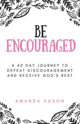 Be Encouraged: A 40 Day Journey to Defeat Discouragement and Receive God's Best