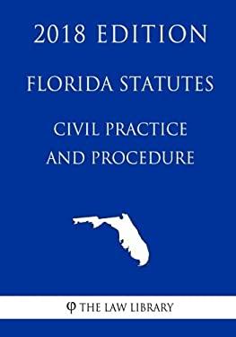 Florida Statutes - Civil Practice and Procedure (2018 Edition)