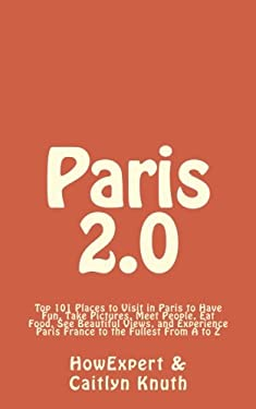 Paris 2.0: Top 101 Places to Visit in Paris to Have Fun, Take Pictures, Meet People, Eat Food, See Beautiful Views, and Experience Paris France to the