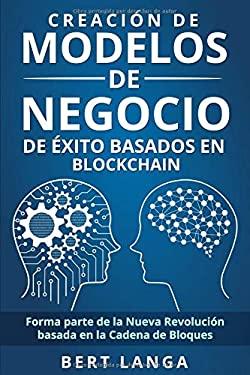 Creacin de Modelos de Negocio de xito basados en Blockchain: Forma parte de la Nueva Revolucin basada en la Cadena de Bloques (TENDENCIAS) (Spanish Ed