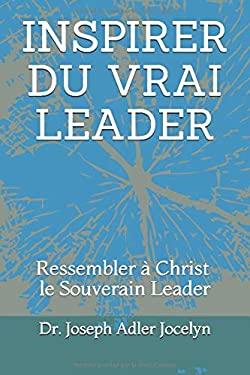 INSPIRER DU VRAI LEADER: Ressembler  Christ, le Souverain Leader (French Edition)