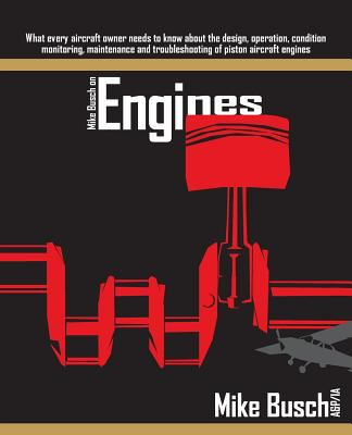 Mike Busch on Engines: What every aircraft owner needs to know about the design, operation, condition monitoring, maintenance and troubleshooting of p