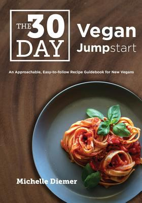 The 30 Day Vegan Jumpstart: An Approachable, Easy-To-Follow Recipe Guidebook For New Vegans