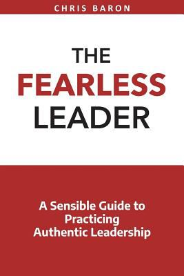 The Fearless Leader: A Sensible Guide to Practicing Authentic Leadership