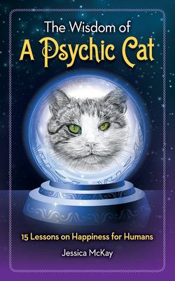 The Wisdom of a Psychic Cat: 15 Lessons on Happiness for Humans