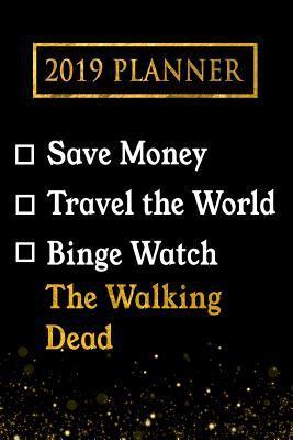 2019 Planner: Save Money, Travel The World, Binge Watch The Walking Dead: The Walking Dead 2019 Planner