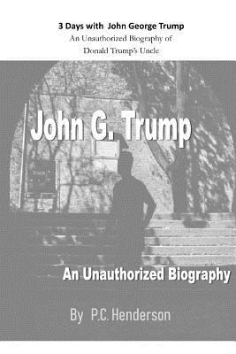 3 Days with John George Trump: An Unauthorized Biography of  Donald Trumps Uncle