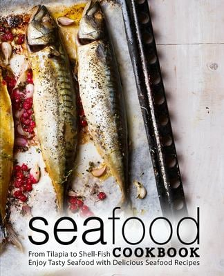 Seafood Cookbook: From Tilapia to Shell Fish Enjoy Tasty Seafood with Delicious Seafood Recipes