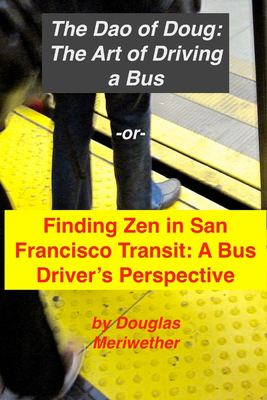 The Art of Driving a Bus: Finding Zen in San Francisco Transit: Getting Around San Francisco in Public Transportation (The Dao of Doug) (Volume 1)