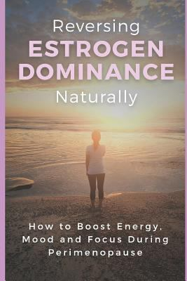 Reversing Estrogen Dominance Naturally: How to Boost Energy, Mood and Focus During Perimenopause (Women's Health Series)