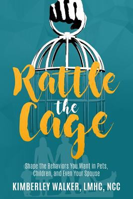 Rattle The Cage: How To Shape The Behaviors You Want In Your Pets, Children and Even Your Spouse