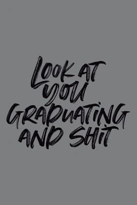 Look at You Graduating and Shit: 6x9 Notebook, 100 Pages Ruled, joke original appreciation gag gift for graduation, college, high school, Funny congra