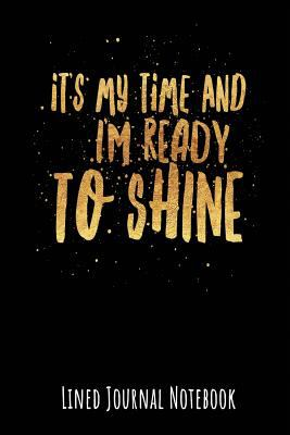 It's My Time and I'm Ready to Shine: Lined Journal Notebook (Inspire Positivity Journaling)
