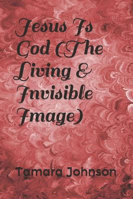 Jesus Is God (The Living & Invisible Image)