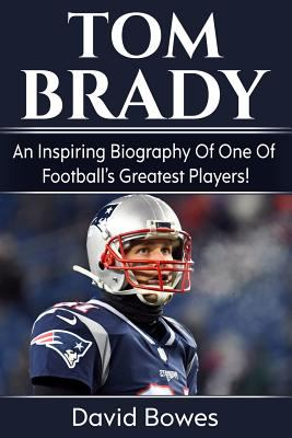 Tom Brady: An inspiring biography of one of footballs greatest players!