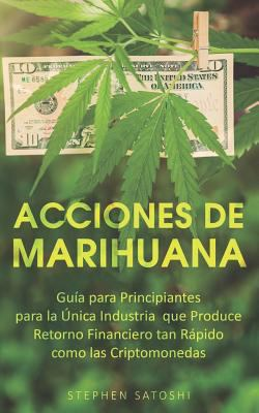 Acciones de Marihuana: Gua para Principiantes para la nica Industria que Produce Retorno Financiero tan Rpido como las Criptomonedas (Libro en ... Sto