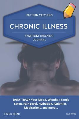CHRONIC ILLNESS - Pattern Catching, Symptom Tracking Journal: DAILY TRACK Your Mood, Weather, Foods Eaten, Pain Level, Hydration, Activities, Medicati