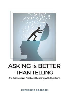 Asking is Better Than Telling: The Science and Practice of Leading with Questions
