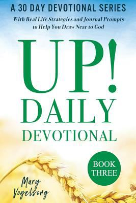 UP! Daily Devotional Book Three: A 30 Day Devotional Series With Real Life Strategies and Journal Prompts to Help You Draw Near to God (Volume 3)