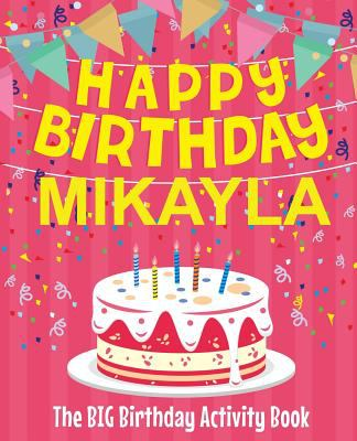 Happy Birthday Mikayla - The Big Birthday Activity Book: Personalized Children's Activity Book