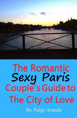 Sexy Paris: The Romantic Couple's Guide to The City of Love: The Romantic Couple's Guide to The City of Love