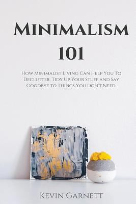 Minimalism 101: How Minimalist Living Can Help You To Declutter, Tidy Up Your Stuff and Say Goodbye to Things You Dont Need