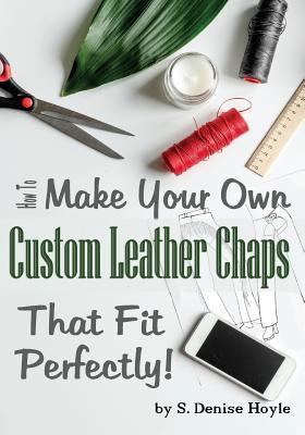 How to Make Your Own Custom Leather Chaps that Fit Perfectly: Illustrated Step-By-Step Guide (Pattern Making Made Easy) (Volume 3)