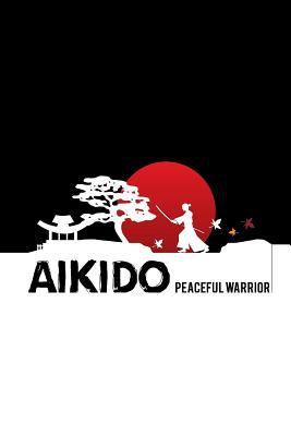 Aikido Peaceful Warrior: Aikido Japanese Martial Art Notebook / Journal 6x9 100 pages lined paper
