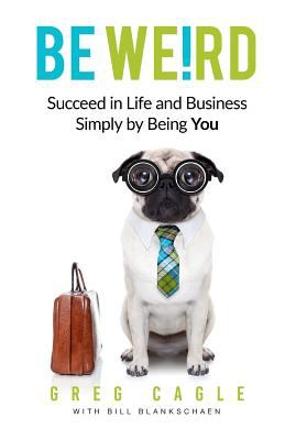 Be Weird: Succeed in Life and Business Simply by Being You