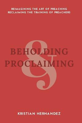 Beholding and Proclaiming: Reimagining the Art of Preaching Reclaiming the Training of Preachers
