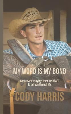 Cody Harris: My Word is my Bond: Cool cowboy sayings from the heart to get you through life