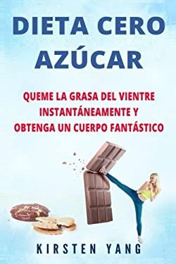 DIETA CERO AZCAR: Queme la grasa del vientre instantneamente y obtenga un cuerpo fantstico (Sin azcar) (Zero Sugar Diet en Espaol/ Zero Sugar Diet Spa