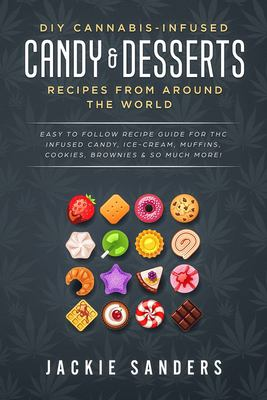 DIY Cannabis-Infused Candy & Desserts: Recipes From Around the World: Easy to Follow Recipe Guide for THC infused Candy, Ice-cream, Muffins, Cookies,