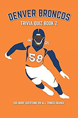 Denver Broncos Trivia Quiz Book 2: 500 More Questions On All Things Orange