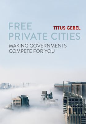 Free Private Cities: Making Governments Compete For You