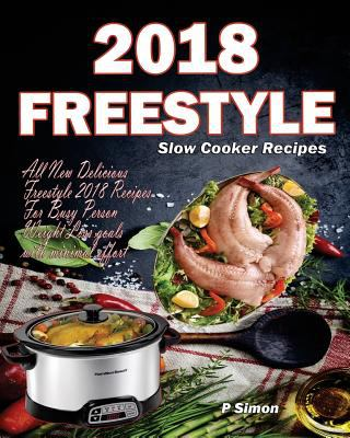 Freestyle Slow Cooker Recipes: All New Delicious Freestyle 2018 Recipes For Busy Person Weight Loss goals with minimal effort (Freestyle 2018 Cookbook