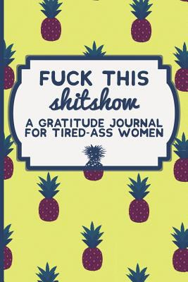 Fuck This Shit Show: A Gratitude Journal for Tired-Ass Women: Funny Swearing Gifts | Gag Gifts for Women | Small Gifts for Sisters and Best Friends (C