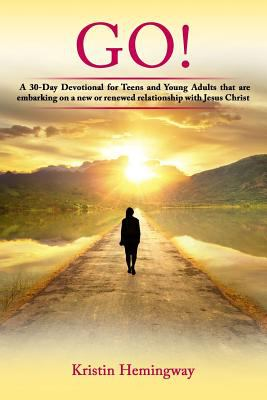 GO!: A 30 Day Devotional for Teens and Young Adults That Are Embarking on a New or Renewed Relationship with Jesus Christ