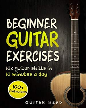 Guitar Exercises for Beginners: 10x Guitar Skills in 10 Minutes a Day: An Arsenal of 100+ Exercises for Beginners (Guitar Exercises Mastery) (Volume 1