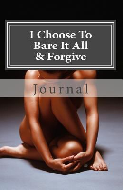 I Choose To Bare It All & Forgive