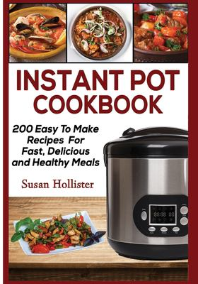 Instant Pot Cookbook: 200 Easy To Make RecipesFor Fast, Delicious and Healthy Meals (Quick & Easy Instant Pot Pressure Cooker Cookbook Recipes For Br