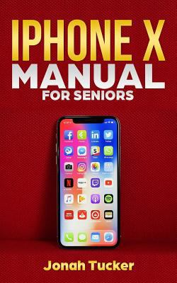 Iphone X Manual For Seniors: The Comprehensive Guide For Seniors, For the Visually Impaired, And Includes All The Tips And Tricks To Optimize your  iP