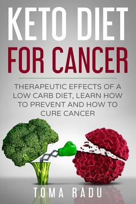 Keto Diet for Cancer: Therapeutic Effects of a Low Carb Diet, Learn How to Prevent and How to Cure Cancer
