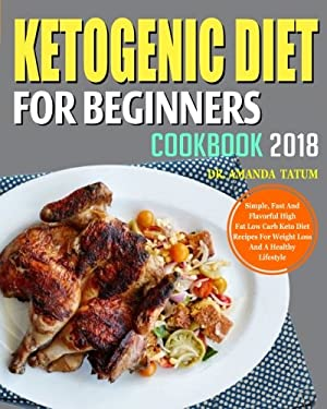 Ketogenic Diet for Beginners Cookbook 2018: Simple, Fast and Flavorful High Fat Low Carb Keto Diet Recipes for Weight Loss and a Healthy Lifestyle (Ke