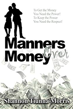 Manners Over Money: To Get the Money You Need the Power! To Keep the Power You Need the Respect!