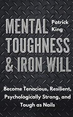 Mental Toughness & Iron Will: Become Tenacious, Resilient, Psychologically Strong, and Tough as Nails