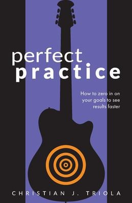 Perfect Practice: How to Zero in on Your Goals and Become a Better Guitar Player Faster